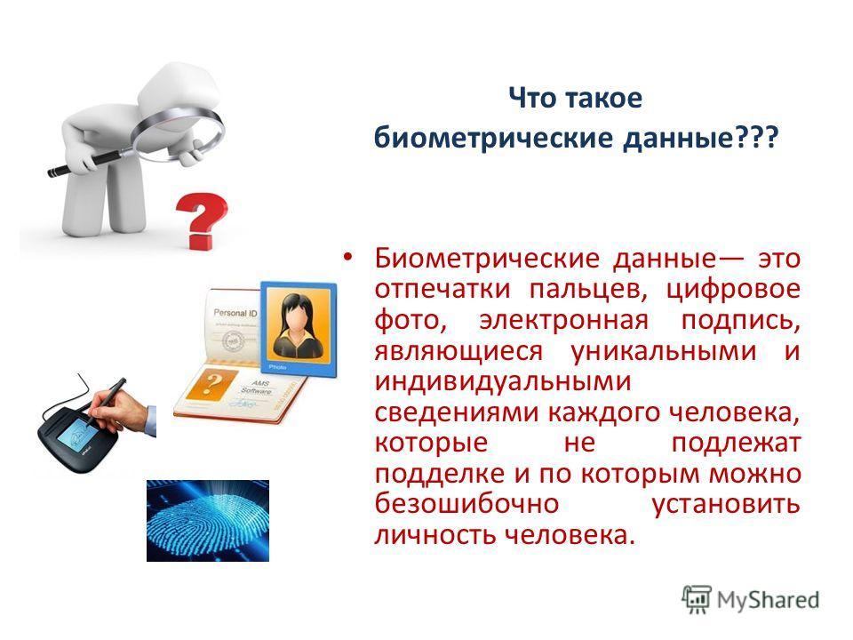 Что такое биометрические данные??? Биометрические данные это отпечатки пальцев, цифровое фото, электронная подпись, являющиеся уникальными и индивидуальными сведениями каждого человека, которые не подлежат подделке и по которым можно безошибочно уста
