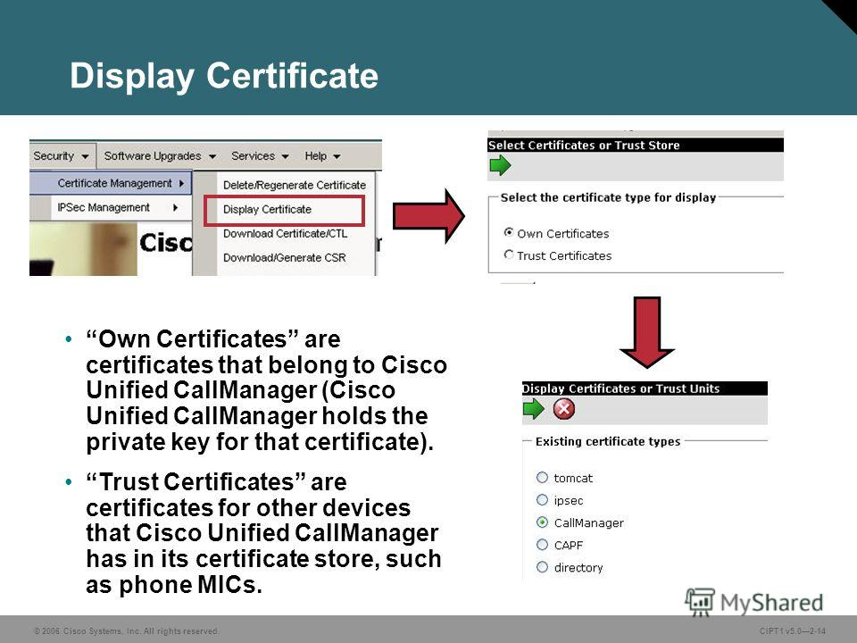 © 2006 Cisco Systems, Inc. All rights reserved. CIPT1 v5.02-14 Display Certificate Own Certificates are certificates that belong to Cisco Unified CallManager (Cisco Unified CallManager holds the private key for that certificate). Trust Certificates a