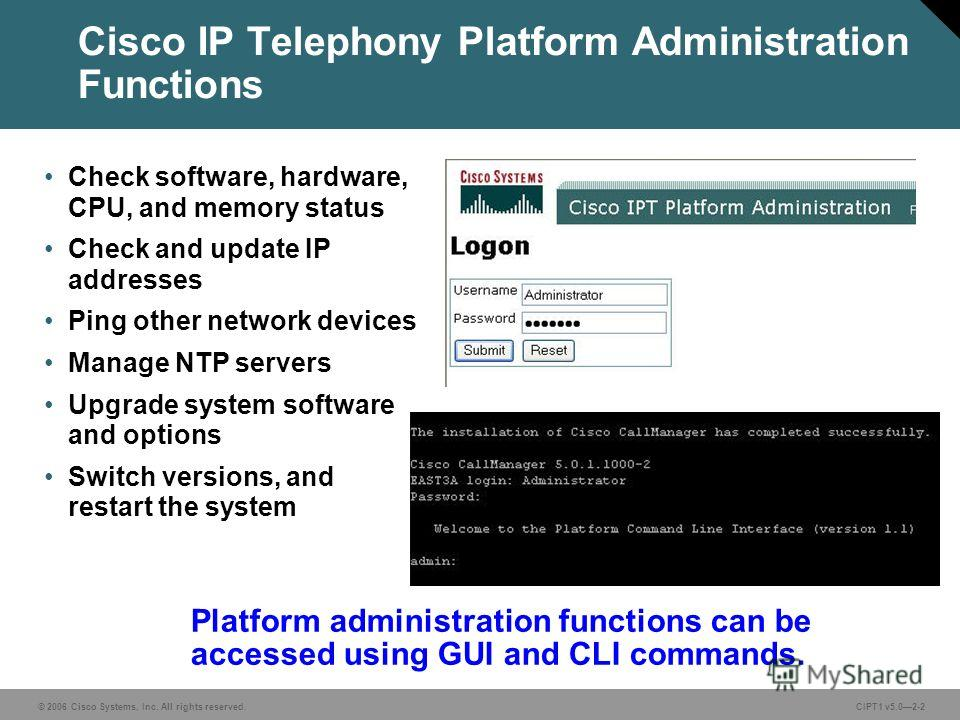 © 2006 Cisco Systems, Inc. All rights reserved. CIPT1 v5.02-2 Cisco IP Telephony Platform Administration Functions Check software, hardware, CPU, and memory status Check and update IP addresses Ping other network devices Manage NTP servers Upgrade sy