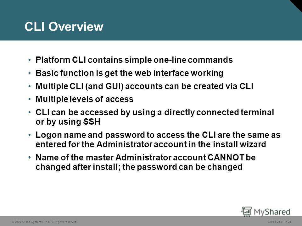 © 2006 Cisco Systems, Inc. All rights reserved. CIPT1 v5.02-23 CLI Overview Platform CLI contains simple one-line commands Basic function is get the web interface working Multiple CLI (and GUI) accounts can be created via CLI Multiple levels of acces