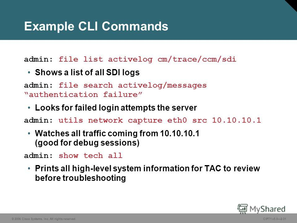 © 2006 Cisco Systems, Inc. All rights reserved. CIPT1 v5.02-31 Example CLI Commands admin: file list activelog cm/trace/ccm/sdi Shows a list of all SDI logs admin: file search activelog/messages authentication failure Looks for failed login attempts
