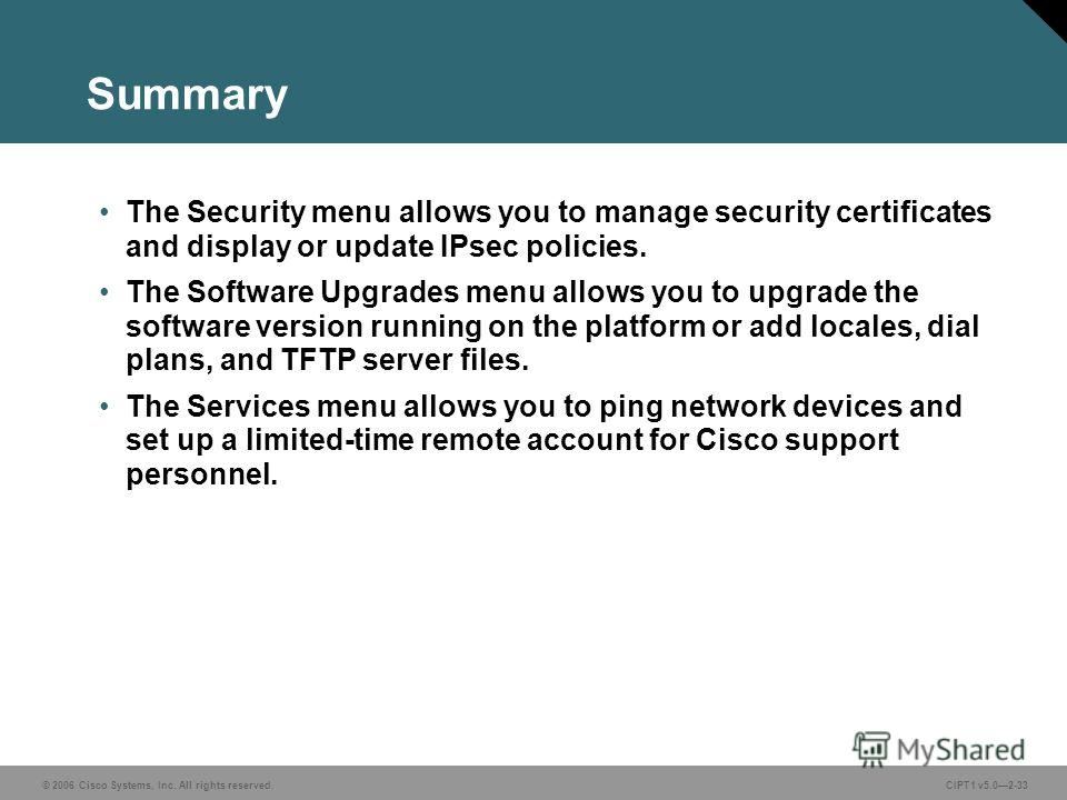 © 2006 Cisco Systems, Inc. All rights reserved. CIPT1 v5.02-33 Summary The Security menu allows you to manage security certificates and display or update IPsec policies. The Software Upgrades menu allows you to upgrade the software version running on