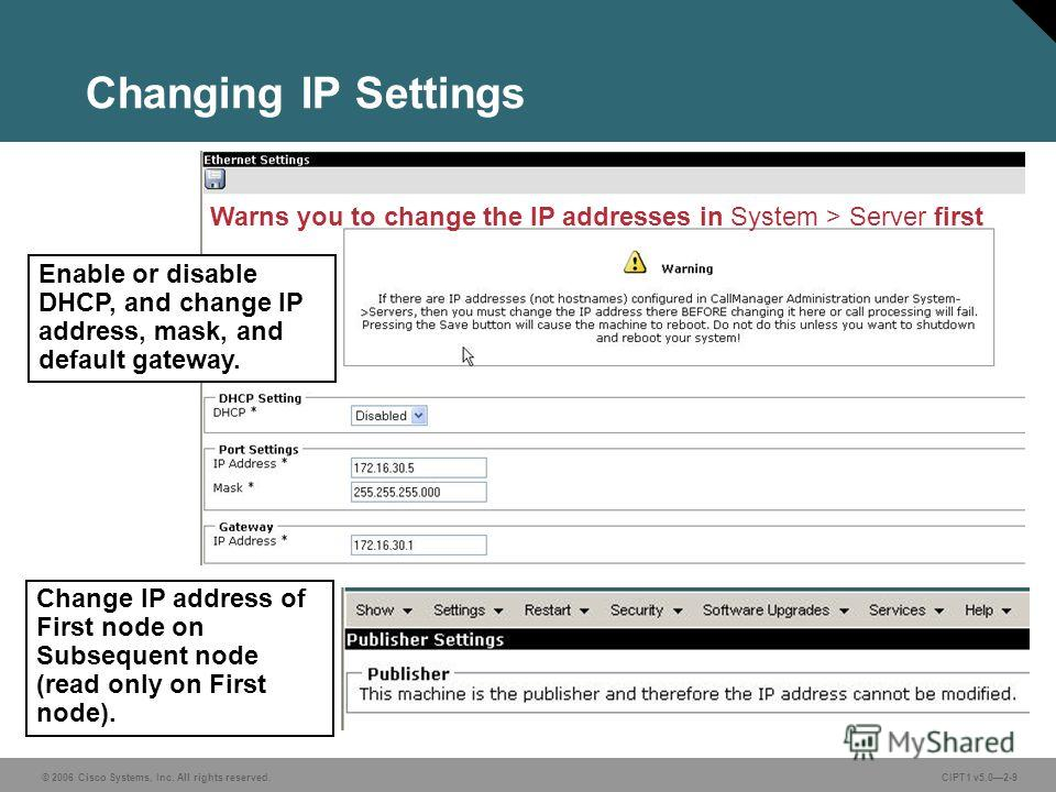 © 2006 Cisco Systems, Inc. All rights reserved. CIPT1 v5.02-9 Changing IP Settings Warns you to change the IP addresses in System > Server first Enable or disable DHCP, and change IP address, mask, and default gateway. Change IP address of First node