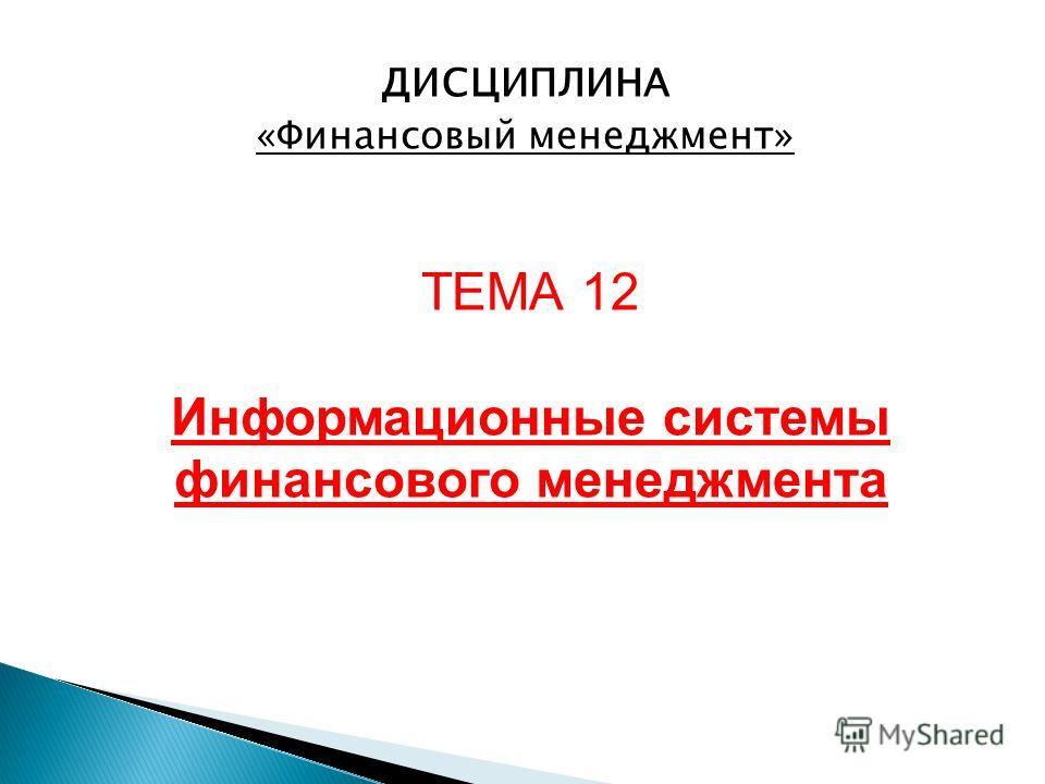 ДИСЦИПЛИНА «Финансовый менеджмент» ТЕМА 12 Информационные системы финансового менеджмента