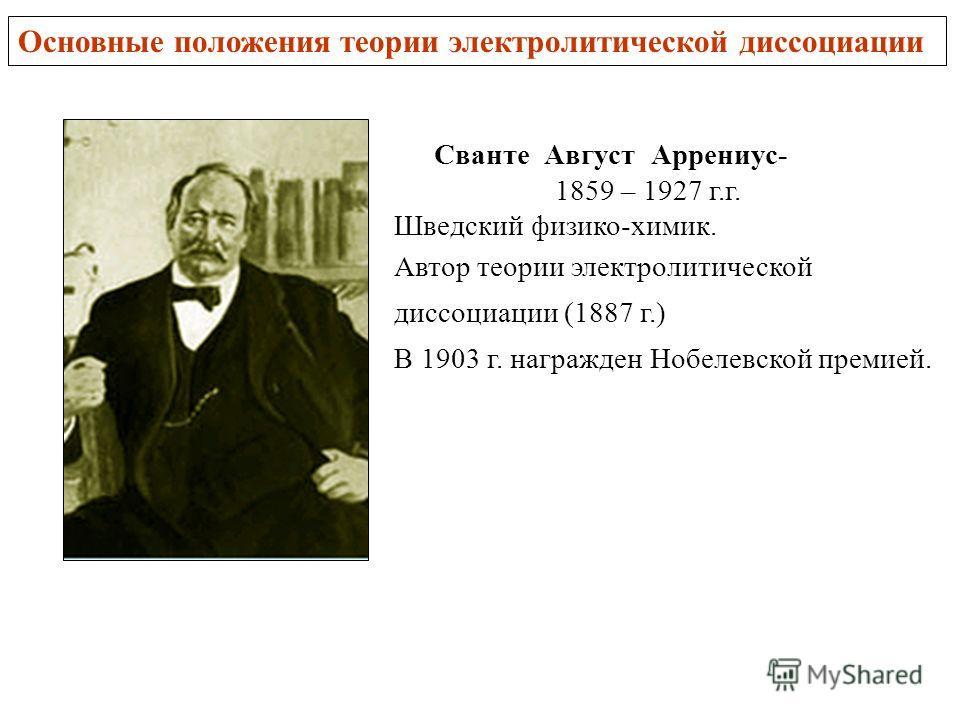 Сванте Август Аррениус- 1859 – 1927 г.г. Шведский физико-химик. Автор теории электролитической диссоциации (1887 г.) В 1903 г. награжден Нобелевской премией. Основные положения теории электролитической диссоциации