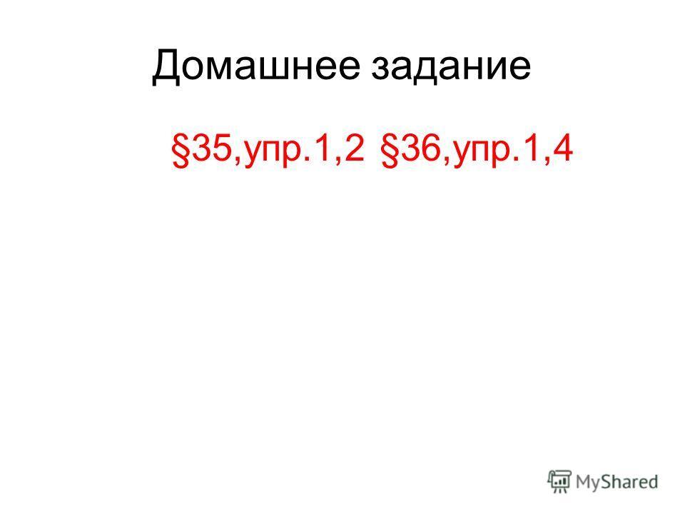 Домашнее задание §35,упр.1,2 §36,упр.1,4