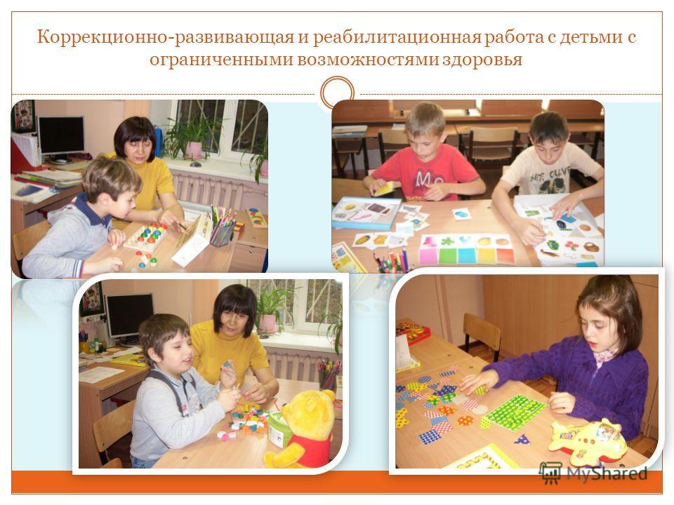 Коррекционно-развивающая и реабилитационная работа с детьми с ограниченными возможностями здоровья