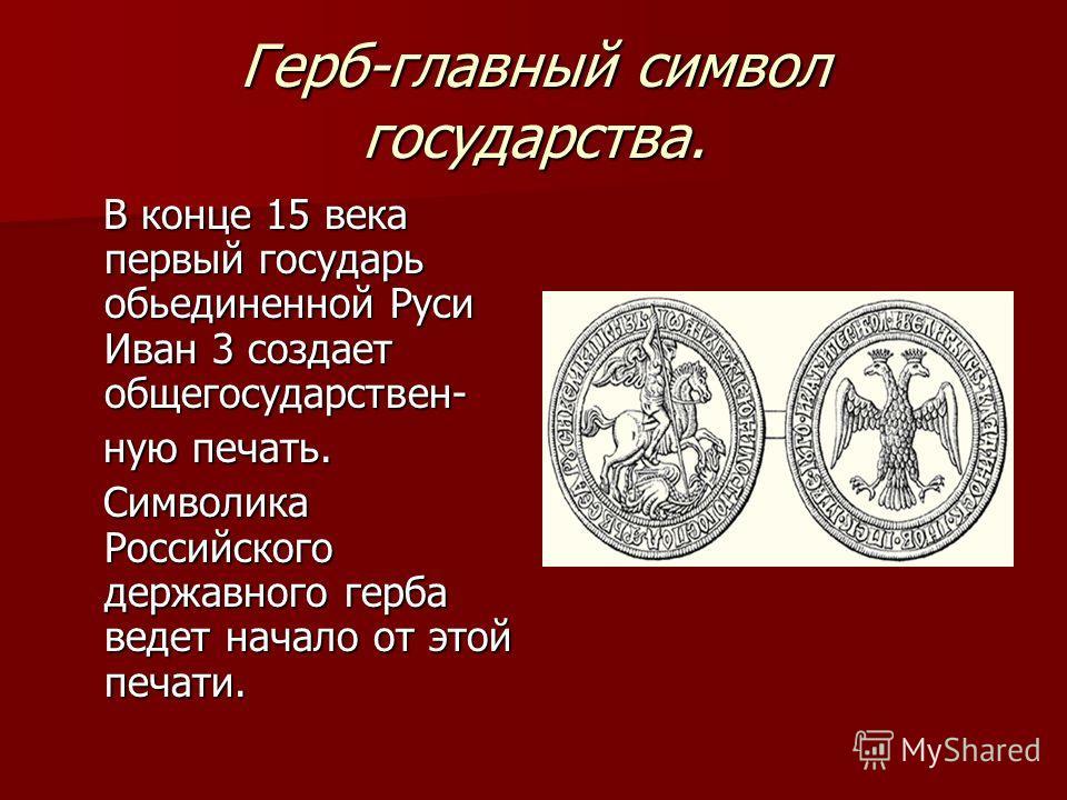 Герб-главный символ государства. В конце 15 века первый государь объединенной Руси Иван 3 создает общегосударственный- В конце 15 века первый государь объединенной Руси Иван 3 создает общегосударственный- ную печать. ную печать. Символика Российского
