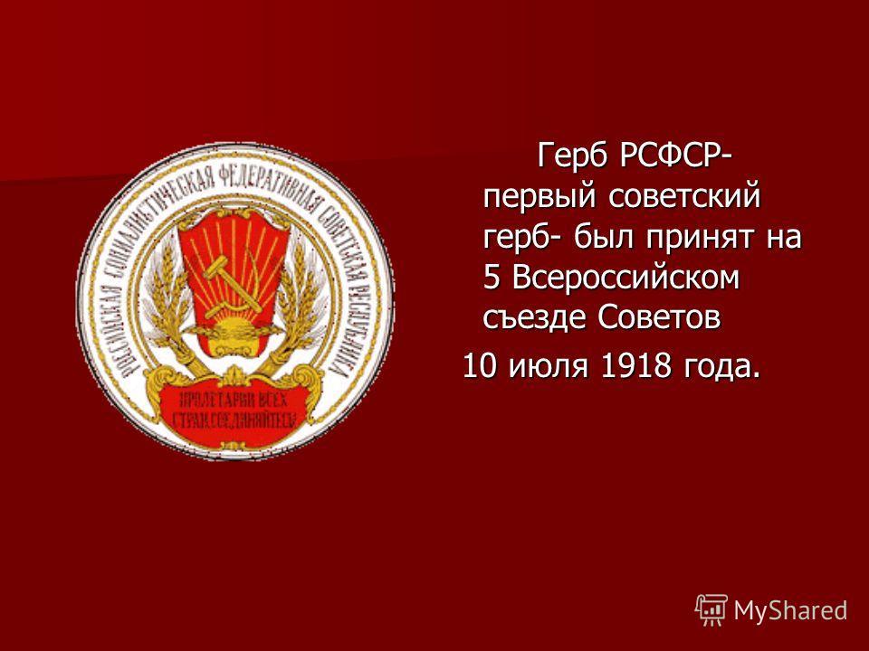 Герб РСФСР- первый советский герб- был принят на 5 Всероссийском съезде Советов 10 июля 1918 года. 10 июля 1918 года.