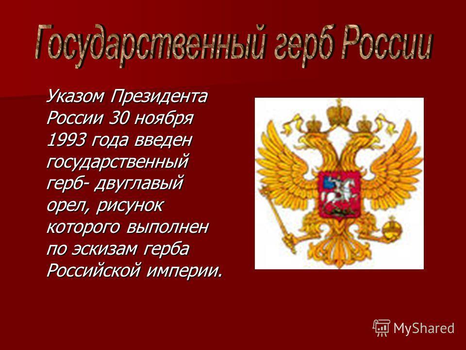 Указом Президента России 30 ноября 1993 года введен государственный герб- двуглавый орел, рисунок которого выполнен по эскизам герба Российской империи.