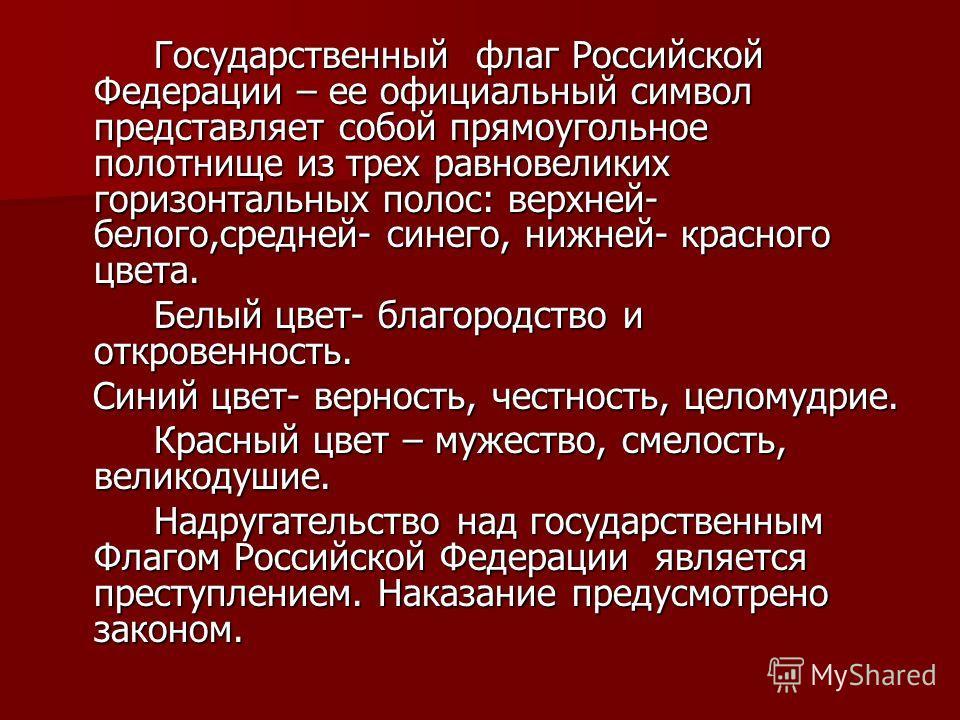 Государственный флаг Российской Федерации – ее официальный символ представляет собой прямоугольное полотнище из трех равновеликих горизонтальных полос: верхней- белого,средней- синего, нижней- красного цвета. Государственный флаг Российской Федерации