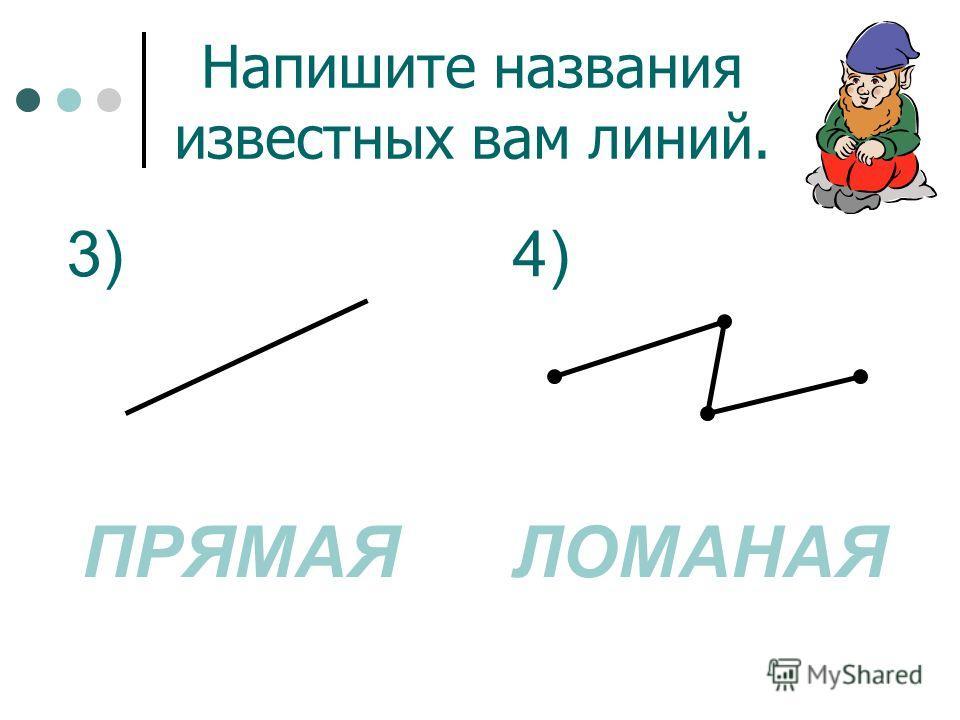 Напишите названия известных вам линий. 1) ЛОМАНАЯКРИВАЯ 2)
