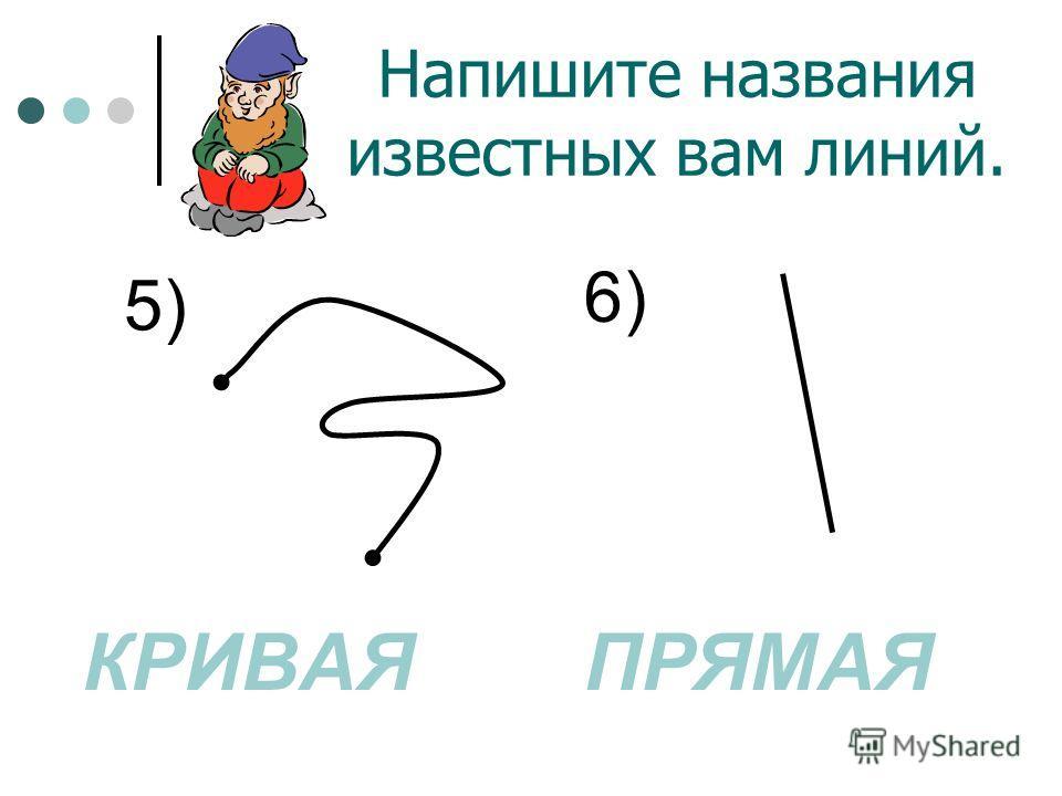 Напишите названия известных вам линий. ПРЯМАЯЛОМАНАЯ 4)3)