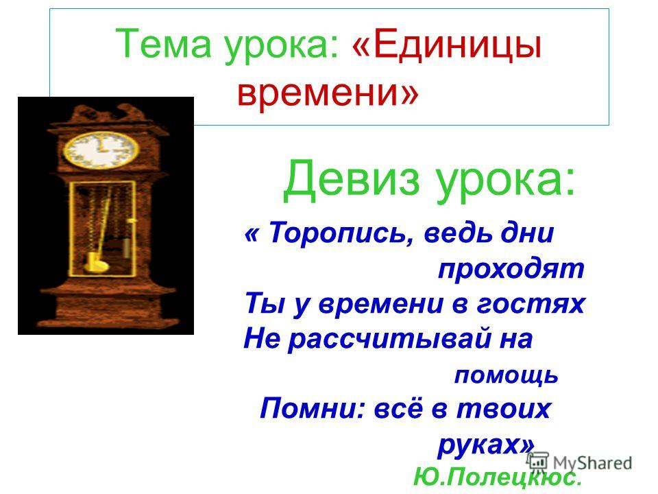 Тема урока: «Единицы времени» Девиз урока: « Торопись, ведь дни проходят Ты у времени в гостях Не рассчитывай на помощь Помни: всё в твоих руках» Ю.Полецкюс.