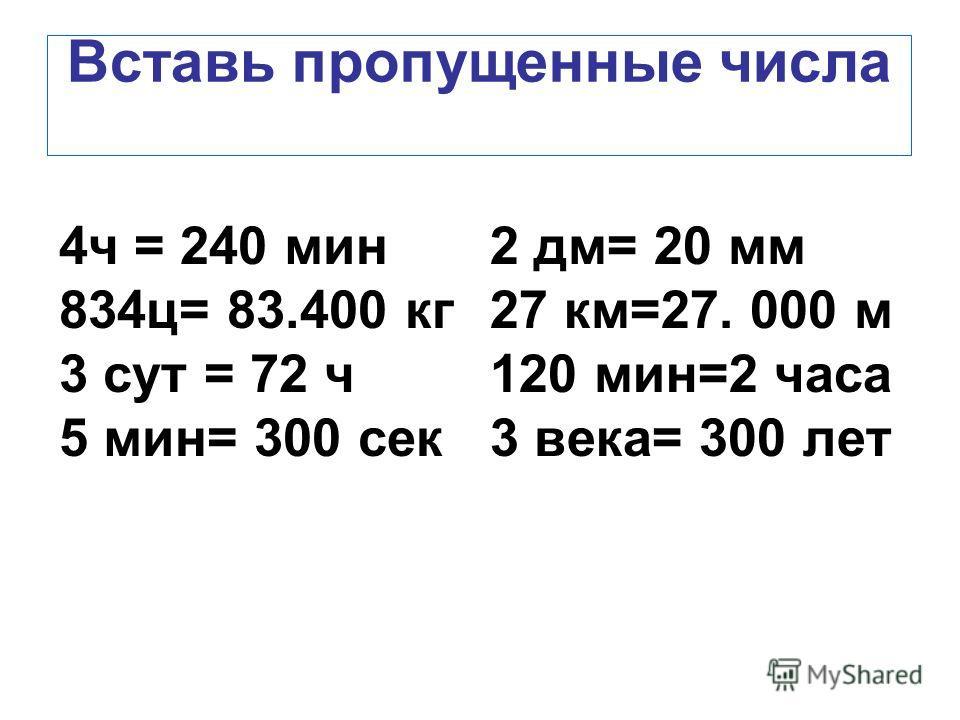 Вставь пропущенные числа 4 ч = 240 мин 834 ц= 83.400 кг 3 сут = 72 ч 5 мин= 300 сек 2 дм= 20 мм 27 км=27. 000 м 120 мин=2 часа 3 века= 300 лет