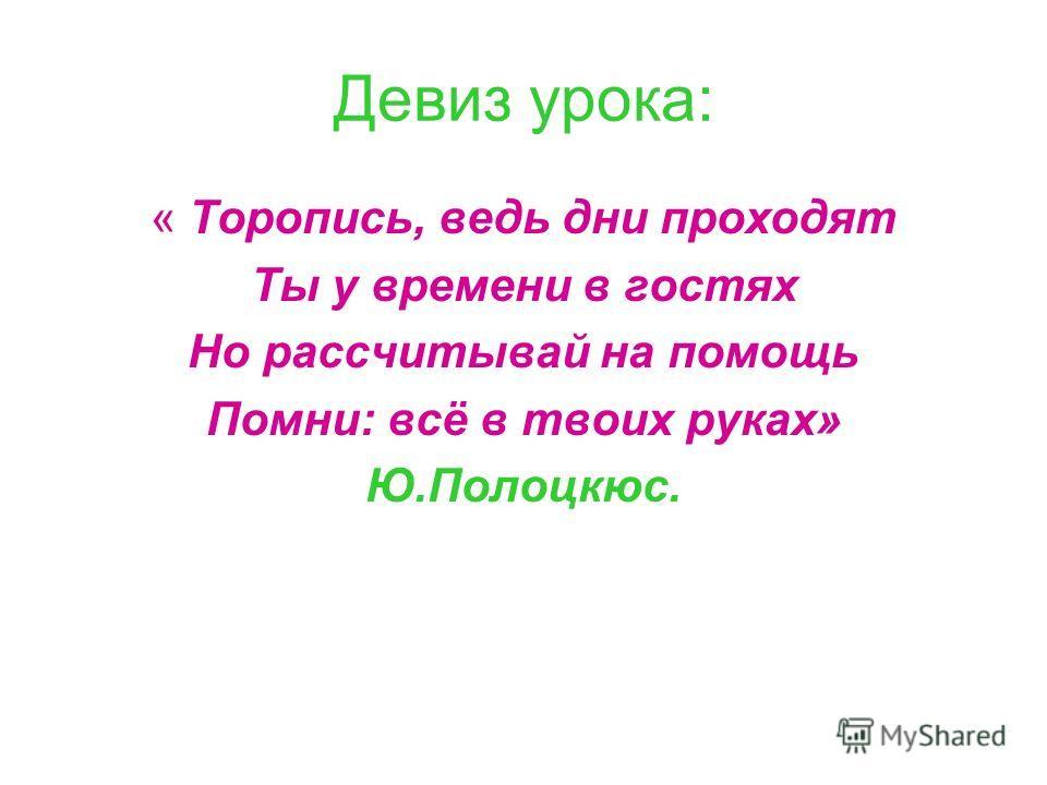 Девиз урока: « Торопись, ведь дни проходят Ты у времени в гостях Но рассчитывай на помощь Помни: всё в твоих руках» Ю.Полоцкюс.