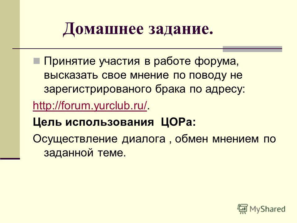 Домашнее задание. Принятие участия в работе форума, высказать свое мнение по поводу не зарегистрированного брака по адресу: http://forum.yurclub.ru/http://forum.yurclub.ru/. Цель использования ЦОРа: Осуществление диалога, обмен мнением по заданной те