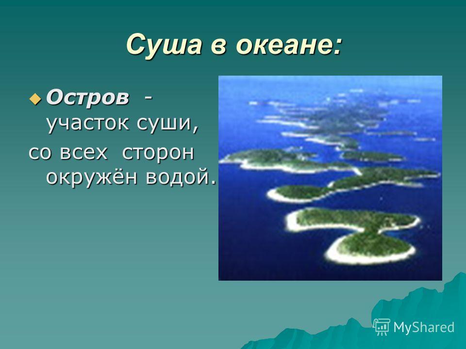 Суша в океане: Остров - участок суши, Остров - участок суши, со всех сторон окружён водой.