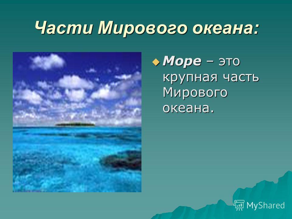 Части Мирового океана: Море – это крупная часть Мирового океана. Море – это крупная часть Мирового океана.