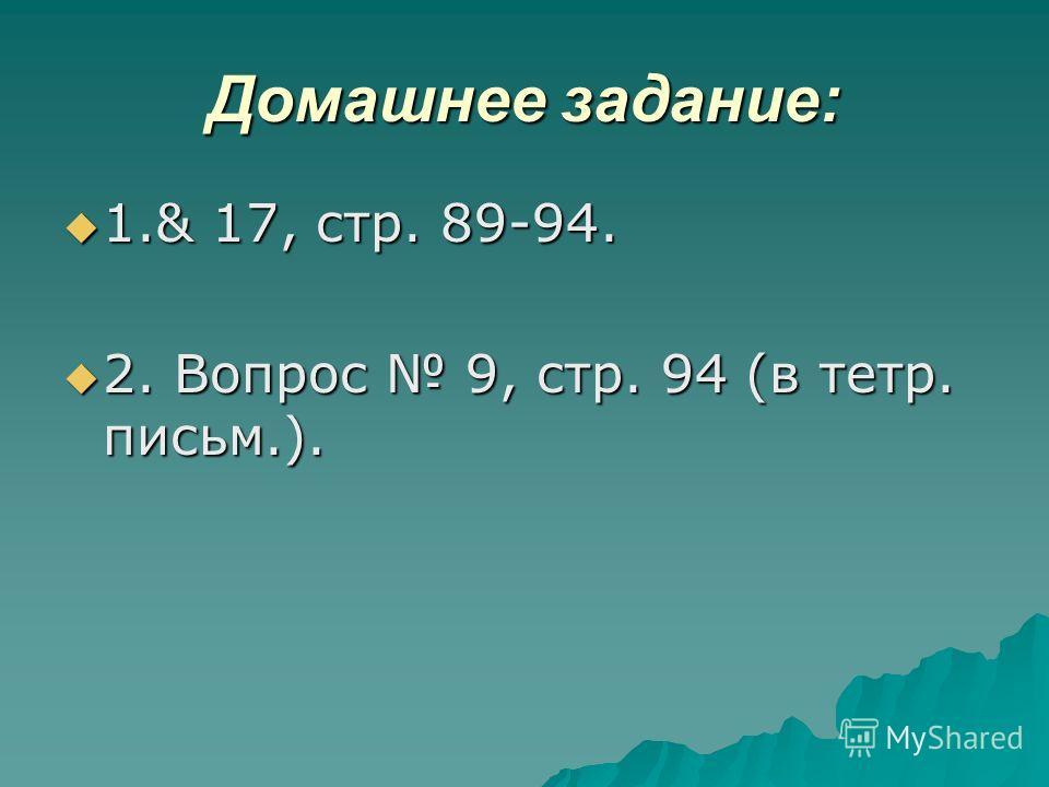 Домашнее задание: 1.& 17, стр. 89-94. 1.& 17, стр. 89-94. 2. Вопрос 9, стр. 94 (в тетр. письмоо.). 2. Вопрос 9, стр. 94 (в тетр. письмоо.).