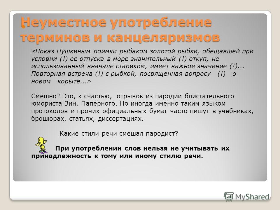 Неуместное употребление терминов и канцеляризмов «Показ Пушкиным поимки рыбаком золотой рыбки, обещавшей при условии (!) ее отпуска в море значительный (!) откуп, не использованный вначале стариком, имеет важное значение (!)... Повторная встреча (!)