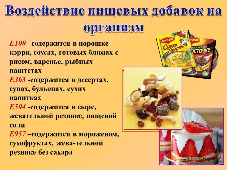 Е100 –содержится в порошке кэрри, соусах, готовых блюдах с рисом, варенье, рыбных паштетах Е363 -содержится в десертах, супах, бульонах, сухих напитках Е504 -содержится в сыре, жевательной резинке, пищевой соли Е957 –содержится в мороженом, сухофрукт