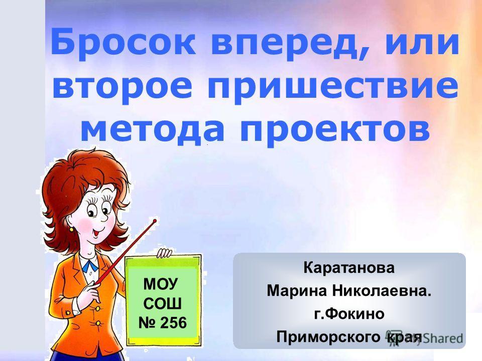 Бросок вперед, или второе пришествие метода проектов МОУ СОШ 256 Каратанова Марина Николаевна. г.Фокино Приморского края