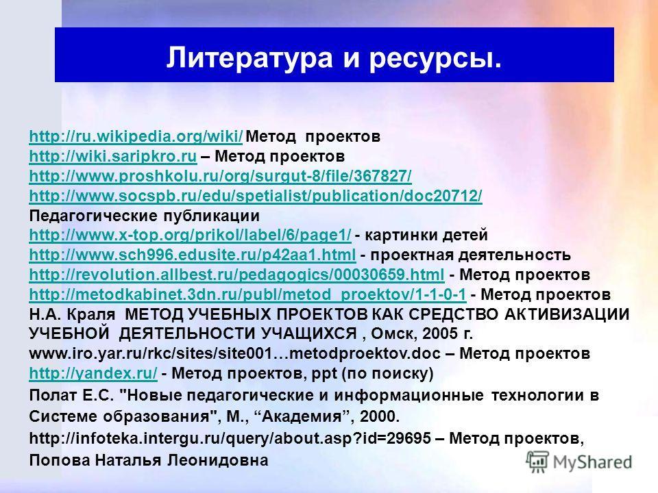 Литература и ресурсы. http://ru.wikipedia.org/wiki/http://ru.wikipedia.org/wiki/ Метод проектов http://wiki.saripkro.ruhttp://wiki.saripkro.ru – Метод проектов http://www.proshkolu.ru/org/surgut-8/file/367827/ http://www.socspb.ru/edu/spetialist/publ