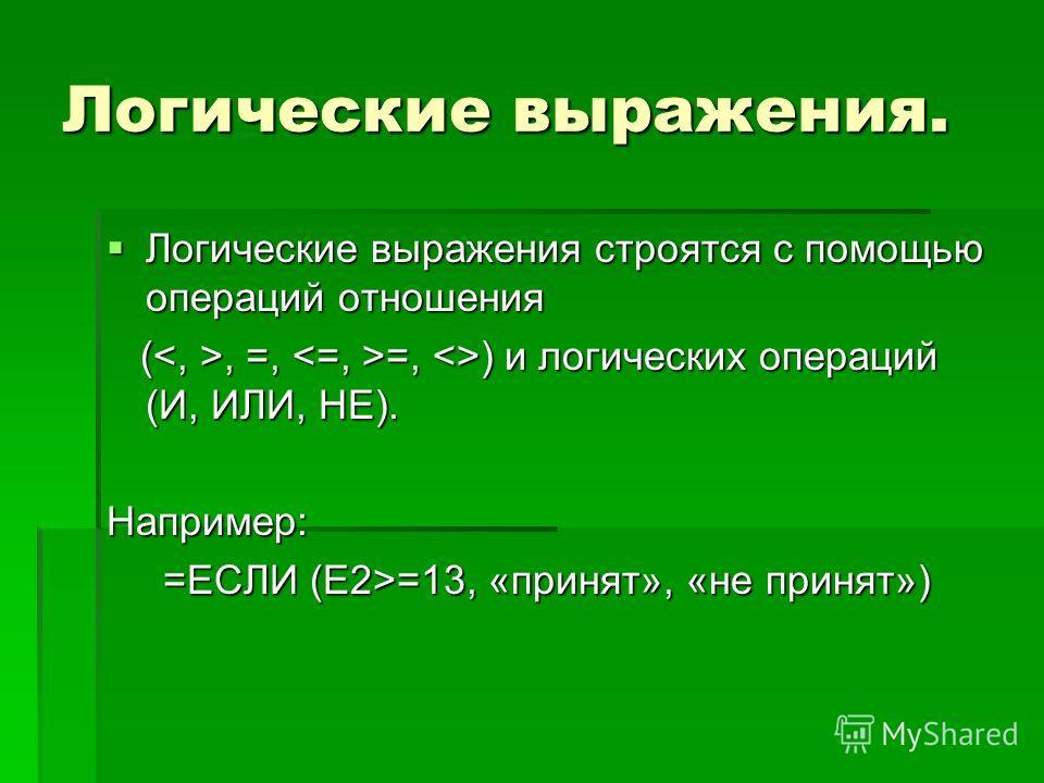 Логические выражения. Логические выражения строятся с помощью операций отношения Логические выражения строятся с помощью операций отношения (, =, =, ) и логических операций (И, ИЛИ, НЕ). (, =, =, ) и логических операций (И, ИЛИ, НЕ). Например: =ЕСЛИ