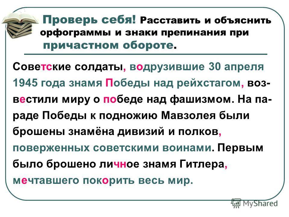 Проверь себя! Расставить и объяснить орфограммы и знаки препинания при причастном обороте. Советские солдаты, воводрузившие 30 апреля 1945 года знамя Победы над рейхстагом, возвестил и миру о победе над фашизмом. На па- раде Победы к подножию Мавзоле