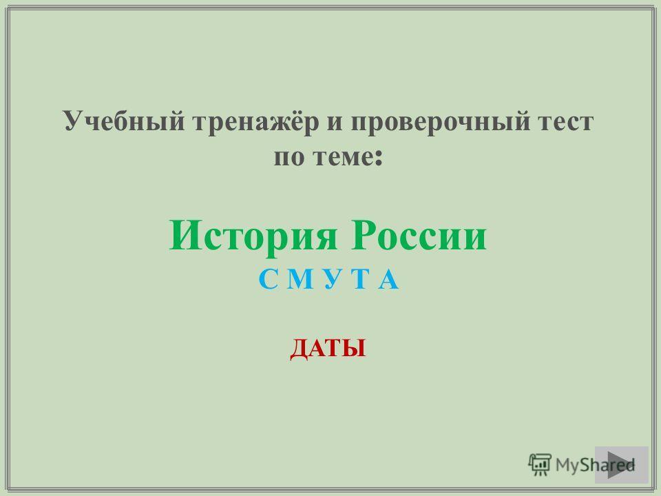 Учебный тренажёр и проверочный тест по теме : История России С М У Т А ДАТЫ