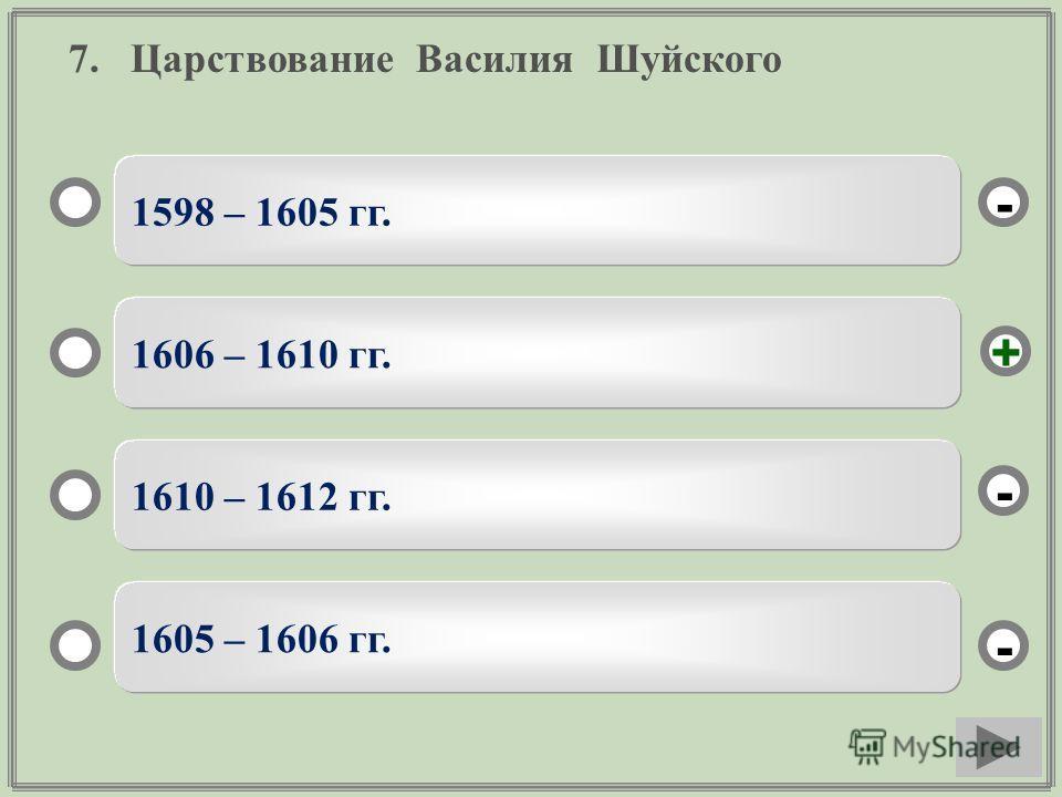 7. Царствование Василия Шуйского 1598 – 1605 гг. 1606 – 1610 гг. 1610 – 1612 гг. 1605 – 1606 гг. - - + -