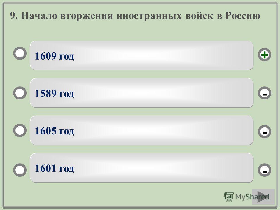 9. Начало вторжения иностранных войск в Россию 1609 год 1589 год 1605 год 1601 год - - + -