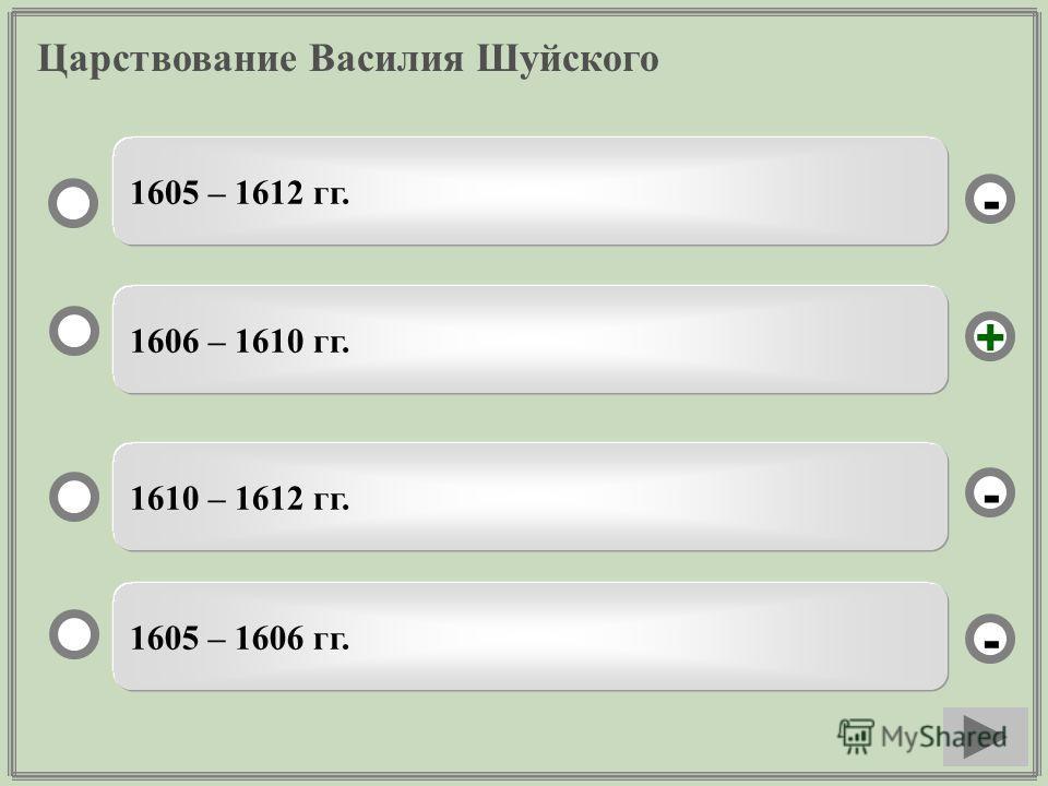 Царствование Василия Шуйского 1606 – 1610 гг. 1610 – 1612 гг. 1605 – 1606 гг. 1605 – 1612 гг. - - + -