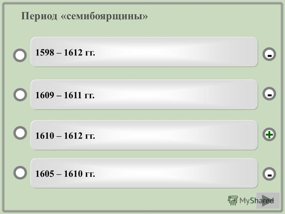 Период «семибоярщины» 1610 – 1612 гг. 1609 – 1611 гг. 1605 – 1610 гг. 1598 – 1612 гг. - - + -