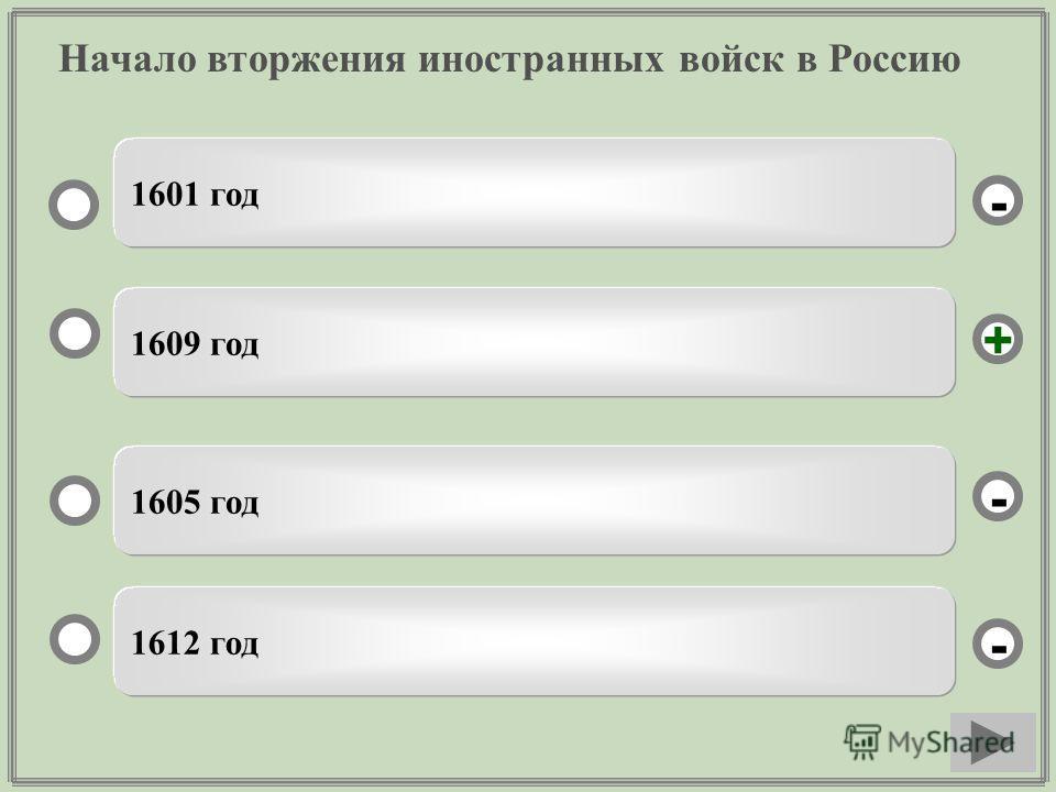 Начало вторжения иностранных войск в Россию 1609 год 1605 год 1612 год 1601 год - - + -