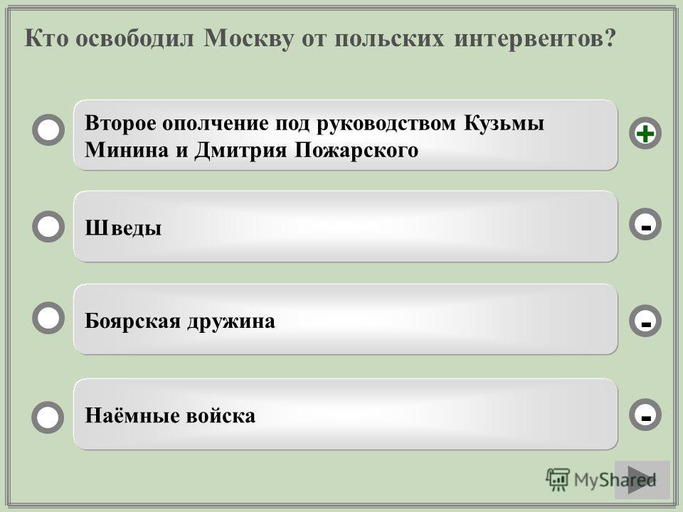 Кто освободил Москву от польских интервентов? Второе ополчение под руководством Кузьмы Минина и Дмитрия Пожарского Шведы Боярская дружина Наёмные войска - - + -