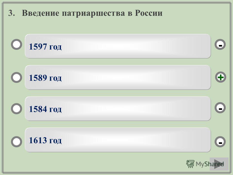 3. Введение патриаршества в России 1597 год 1589 год 1584 год 1613 год - - + -