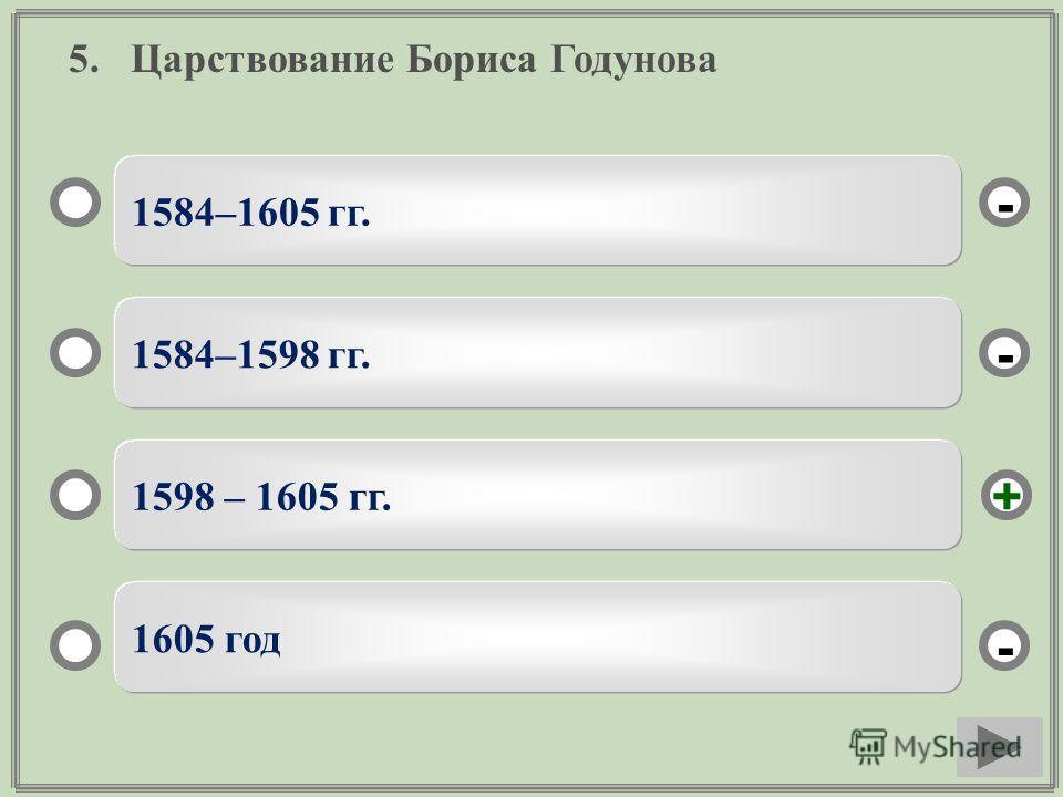 5. Царствование Бориса Годунова 1584–1605 гг. 1584–1598 гг. 1598 – 1605 гг. 1605 год - - + -