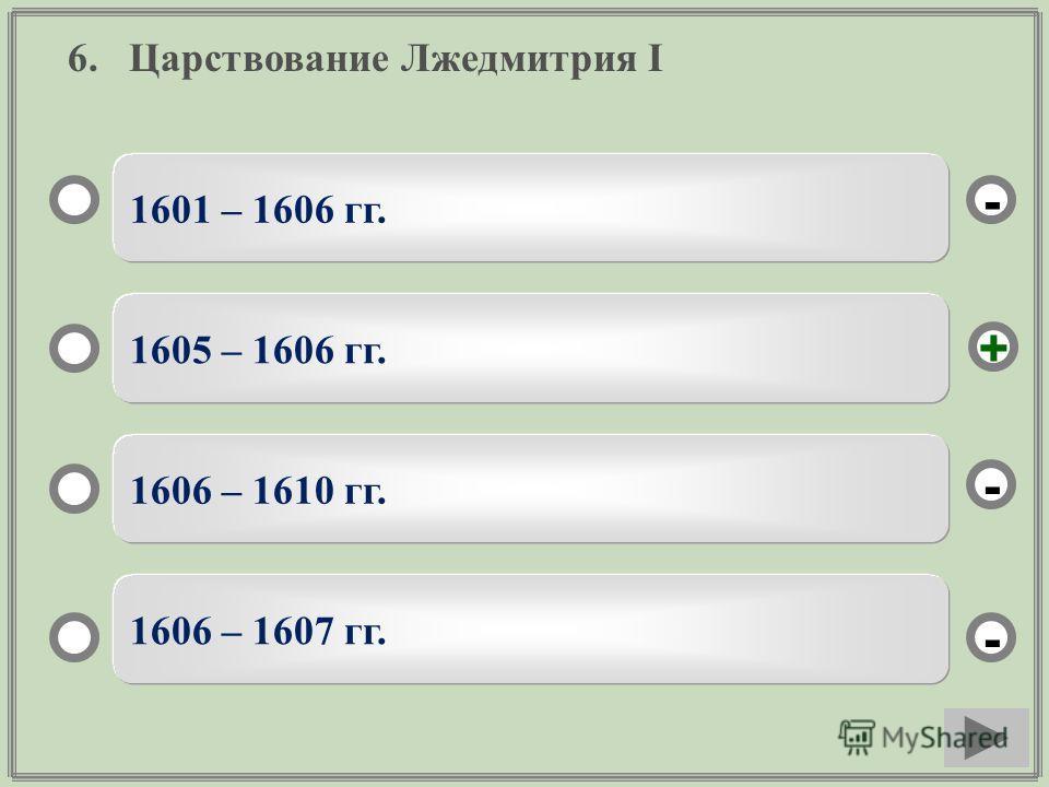 6. Царствование Лжедмитрия I 1601 – 1606 гг. 1605 – 1606 гг. 1606 – 1610 гг. 1606 – 1607 гг. - - + -