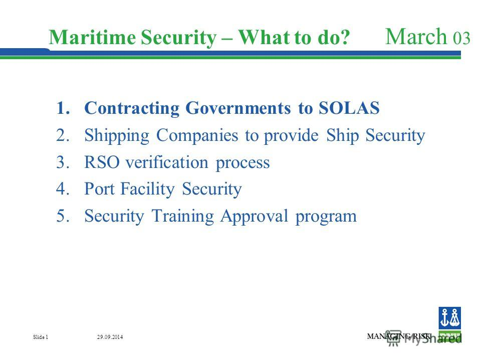 29.09.2014 Slide 1 Maritime Security – What to do? March 03 1. Contracting Governments to SOLAS 2. Shipping Companies to provide Ship Security 3. RSO verification process 4. Port Facility Security 5. Security Training Approval program