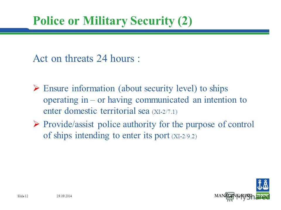 29.09.2014 Slide 12 Act on threats 24 hours : Ensure information (about security level) to ships operating in – or having communicated an intention to enter domestic territorial sea (XI-2/7.1) Provide/assist police authority for the purpose of contro