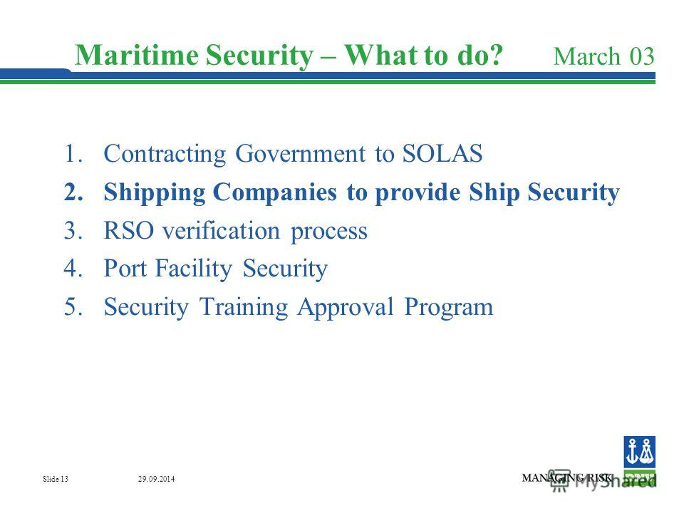 29.09.2014 Slide 13 Maritime Security – What to do? March 03 1. Contracting Government to SOLAS 2. Shipping Companies to provide Ship Security 3. RSO verification process 4. Port Facility Security 5. Security Training Approval Program