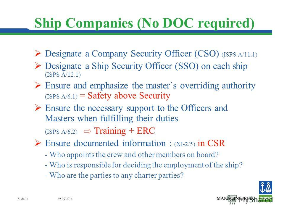 29.09.2014 Slide 14 Ship Companies (No DOC required) Designate a Company Security Officer (CSO) (ISPS A/11.1) Designate a Ship Security Officer (SSO) on each ship (ISPS A/12.1) Ensure and emphasize the master`s overriding authority (ISPS A/6.1) = Saf