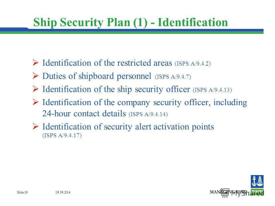 29.09.2014 Slide 19 Ship Security Plan (1) - Identification Identification of the restricted areas (ISPS A/9.4.2) Duties of shipboard personnel (ISPS A/9.4.7) Identification of the ship security officer (ISPS A/9.4.13) Identification of the company s