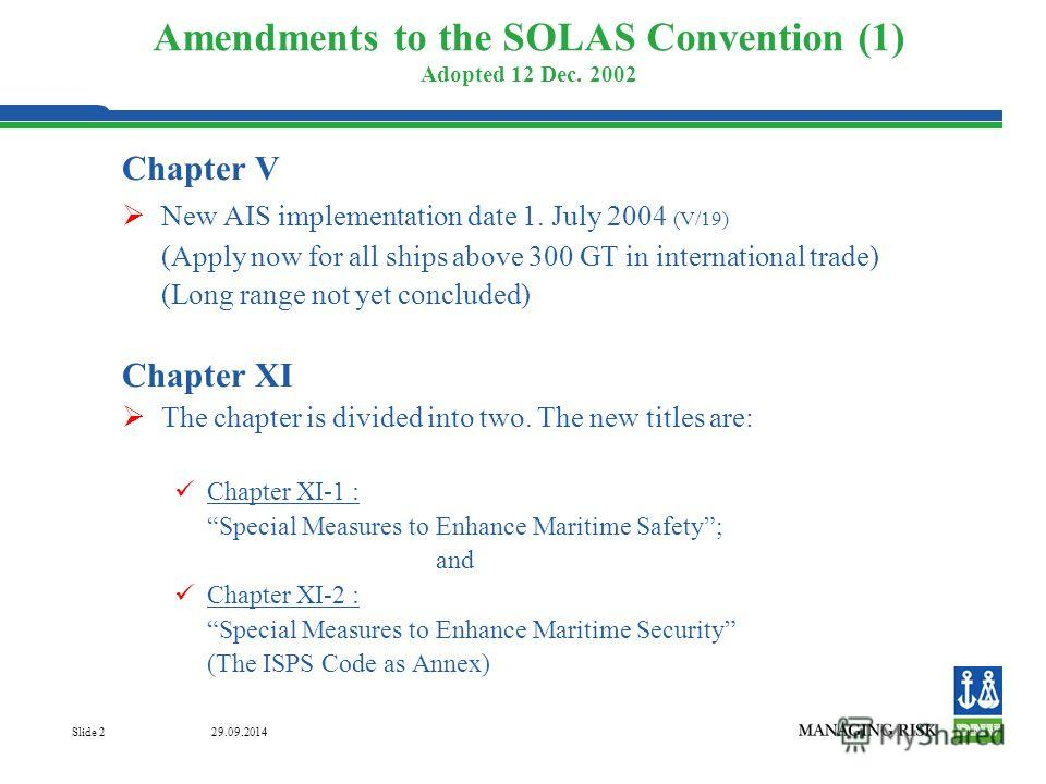 29.09.2014 Slide 2 Amendments to the SOLAS Convention (1) Adopted 12 Dec. 2002 Chapter V New AIS implementation date 1. July 2004 (V/19) (Apply now for all ships above 300 GT in international trade) (Long range not yet concluded) Chapter XI The chapt