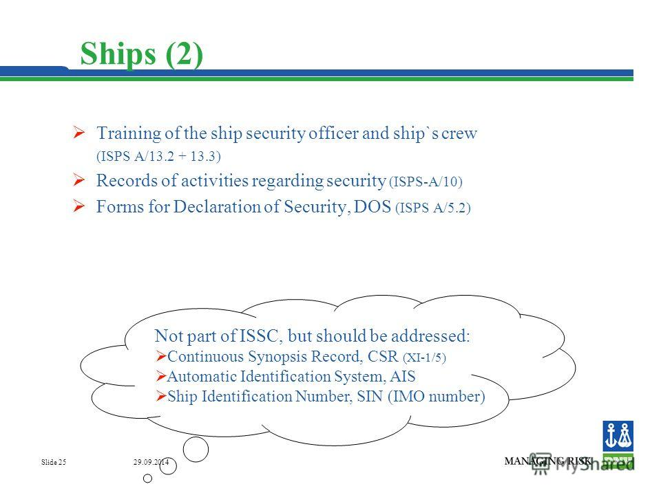 29.09.2014 Slide 25 Ships (2) Training of the ship security officer and ship`s crew (ISPS A/13.2 + 13.3) Records of activities regarding security (ISPS-A/10) Forms for Declaration of Security, DOS (ISPS A/5.2) Not part of ISSC, but should be addresse