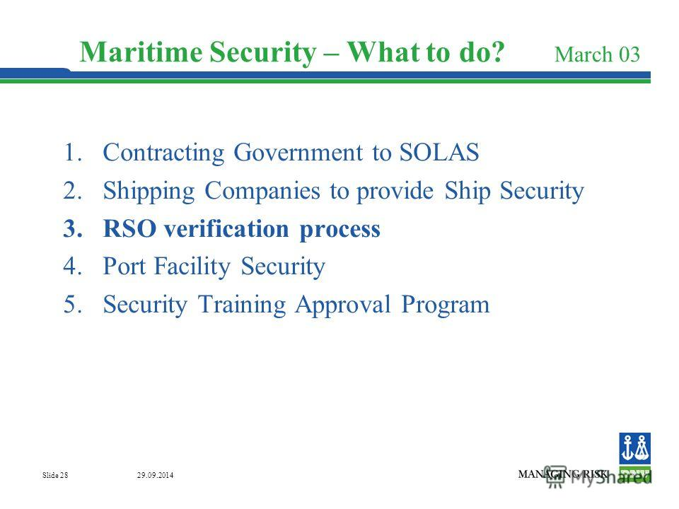 29.09.2014 Slide 28 Maritime Security – What to do? March 03 1. Contracting Government to SOLAS 2. Shipping Companies to provide Ship Security 3. RSO verification process 4. Port Facility Security 5. Security Training Approval Program