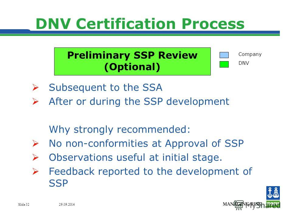 29.09.2014 Slide 32 DNV Certification Process Subsequent to the SSA After or during the SSP development Why strongly recommended: No non-conformities at Approval of SSP Observations useful at initial stage. Feedback reported to the development of SSP