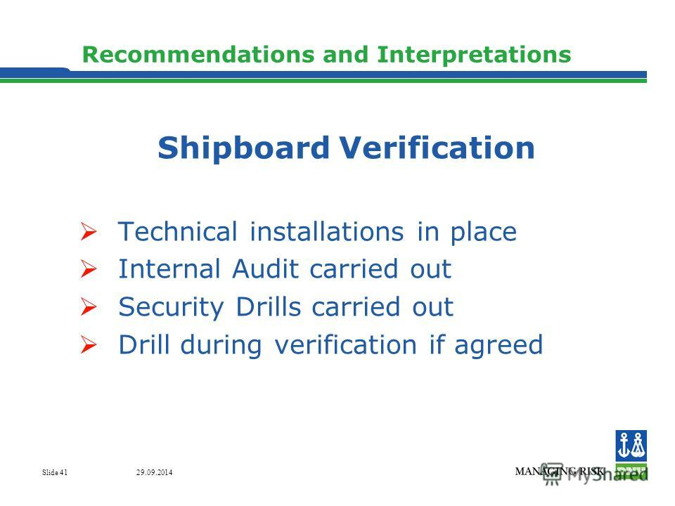29.09.2014 Slide 41 Recommendations and Interpretations Shipboard Verification Technical installations in place Internal Audit carried out Security Drills carried out Drill during verification if agreed